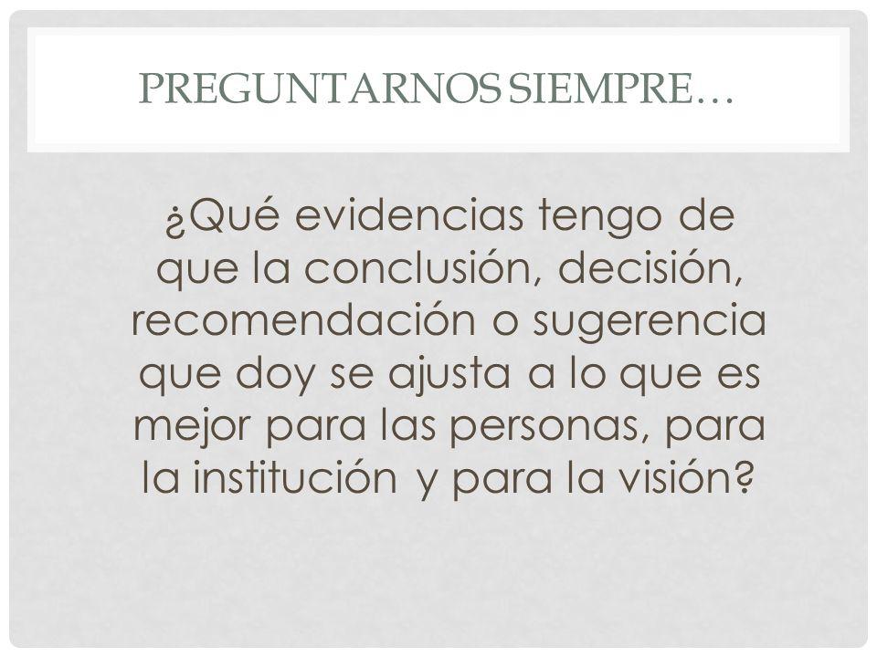 PREGUNTARNOS SIEMPRE… ¿Qué evidencias tengo de que la conclusión, decisión, recomendación o sugerencia que doy se ajusta a lo que es mejor para las personas, para la institución y para la visión?
