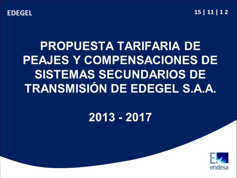 15 | 11 | 1 2 EDEGEL PROPUESTA TARIFARIA DE PEAJES Y COMPENSACIONES DE SISTEMAS SECUNDARIOS DE TRANSMISIÓN DE EDEGEL S.A.A. 2013 - 2017