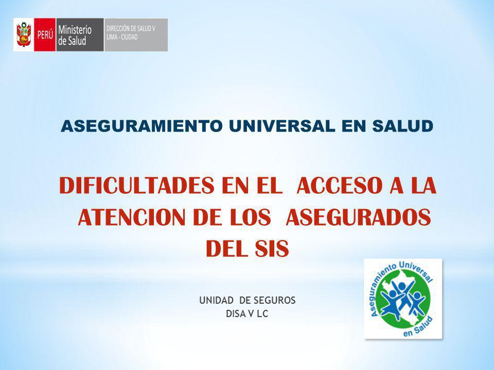 ASEGURAMIENTO UNIVERSAL EN SALUD DIFICULTADES EN EL ACCESO A LA ATENCION DE LOS ASEGURADOS DEL SIS UNIDAD DE SEGUROS DISA V LC
