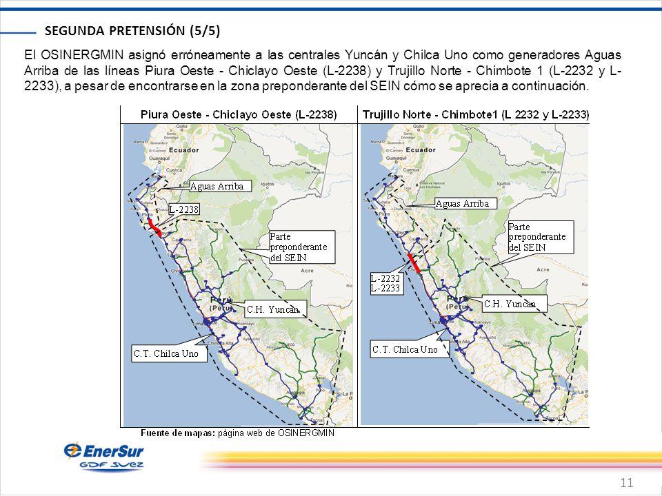 11 SEGUNDA PRETENSIÓN (5/5) El OSINERGMIN asignó erróneamente a las centrales Yuncán y Chilca Uno como generadores Aguas Arriba de las líneas Piura Oeste - Chiclayo Oeste (L-2238) y Trujillo Norte - Chimbote 1 (L-2232 y L- 2233), a pesar de encontrarse en la zona preponderante del SEIN cómo se aprecia a continuación.