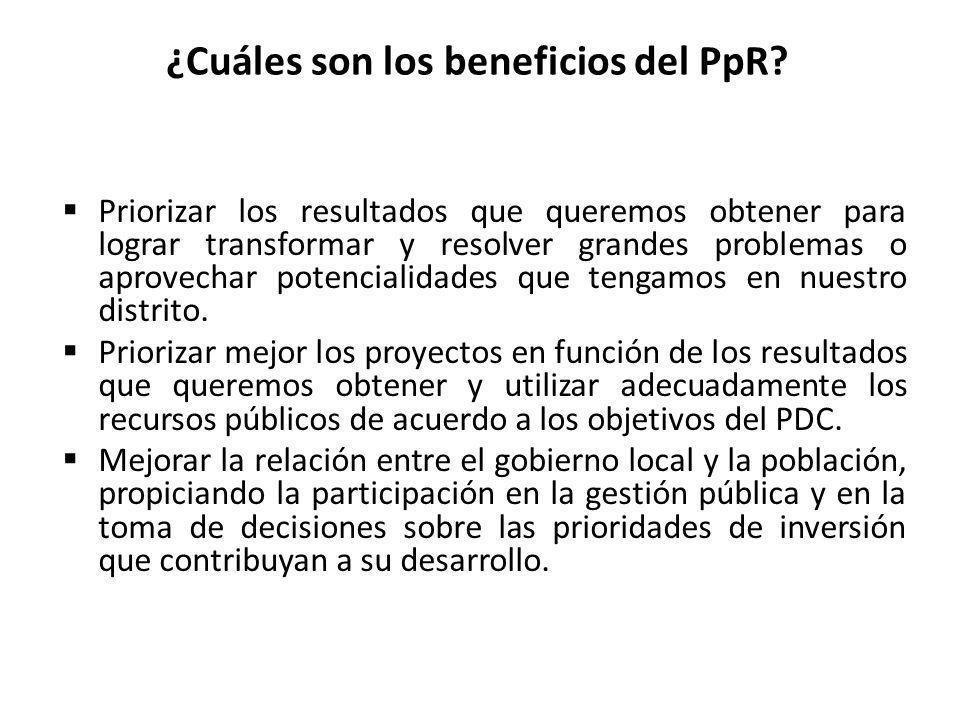 ¿Cuáles son los beneficios del PpR? Priorizar los resultados que queremos obtener para lograr transformar y resolver grandes problemas o aprovechar po