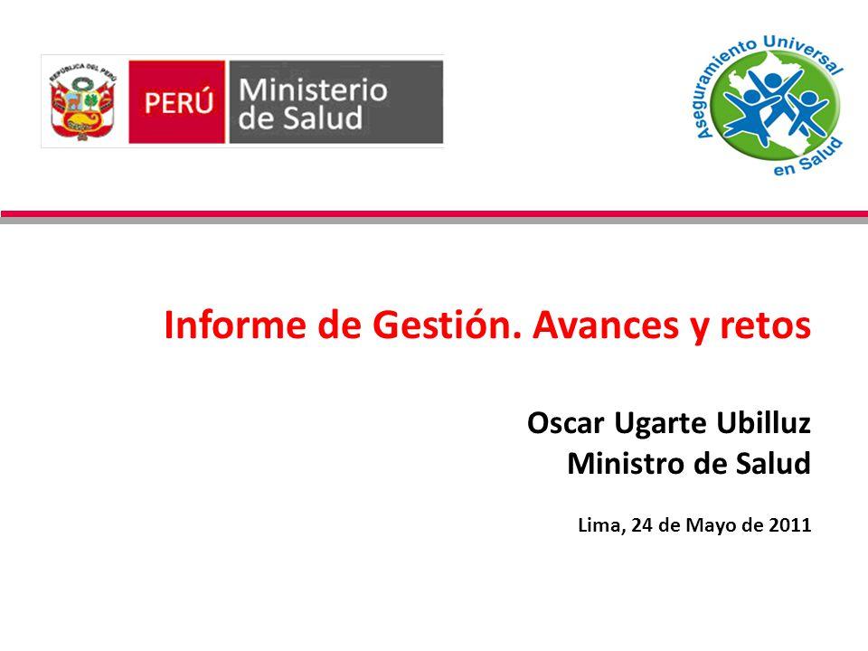 Informe de Gestión. Avances y retos Oscar Ugarte Ubilluz Ministro de Salud Lima, 24 de Mayo de 2011