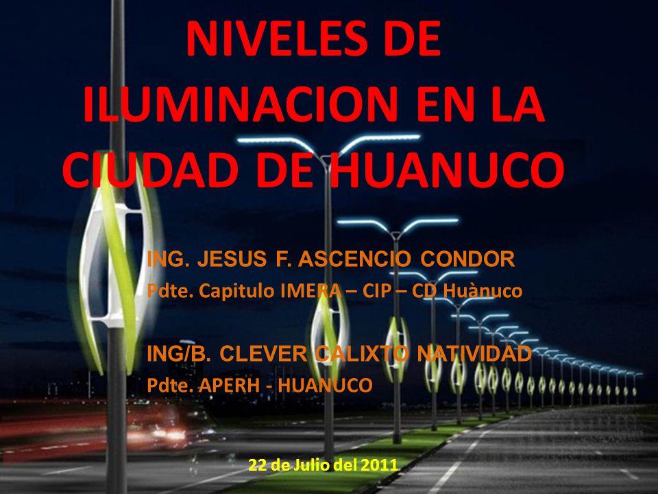 NIVELES DE ILUMINACION EN LA CIUDAD DE HUANUCO ING. JESUS F. ASCENCIO CONDOR Pdte. Capitulo IMERA – CIP – CD Huànuco ING/B. CLEVER CALIXTO NATIVIDAD P