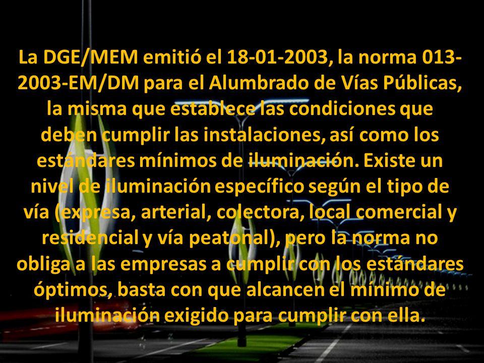La DGE/MEM emitió el 18-01-2003, la norma 013- 2003-EM/DM para el Alumbrado de Vías Públicas, la misma que establece las condiciones que deben cumplir