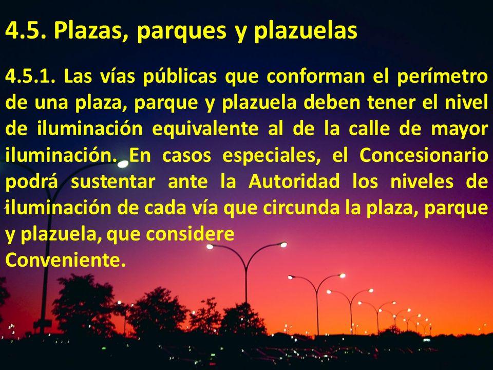 4.5. Plazas, parques y plazuelas 4.5.1. Las vías públicas que conforman el perímetro de una plaza, parque y plazuela deben tener el nivel de iluminaci
