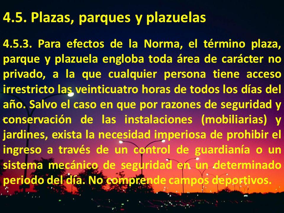 4.5. Plazas, parques y plazuelas 4.5.3. Para efectos de la Norma, el término plaza, parque y plazuela engloba toda área de carácter no privado, a la q
