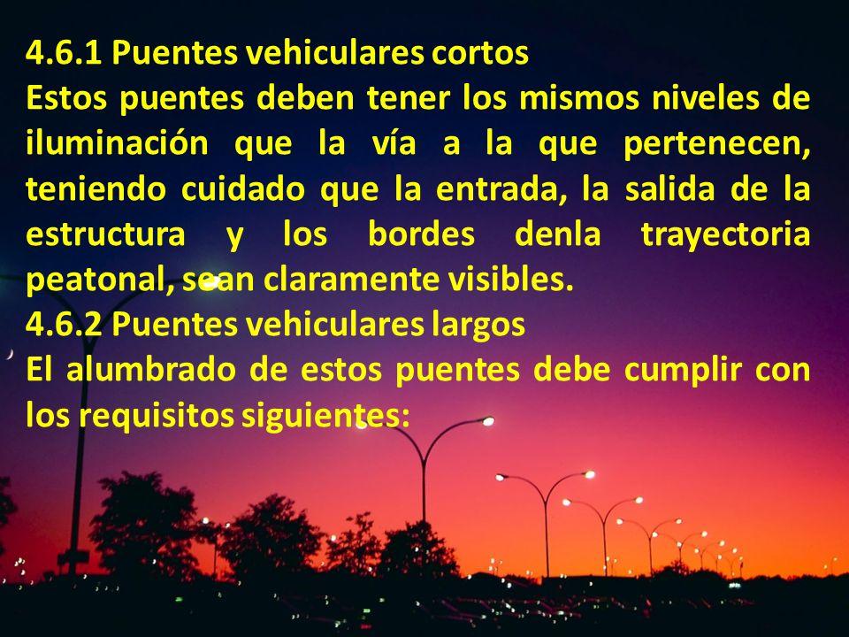 4.6.1 Puentes vehiculares cortos Estos puentes deben tener los mismos niveles de iluminación que la vía a la que pertenecen, teniendo cuidado que la e