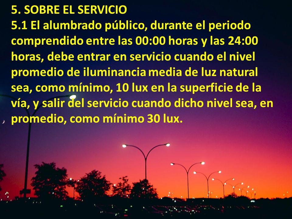 5. SOBRE EL SERVICIO 5.1 El alumbrado público, durante el periodo comprendido entre las 00:00 horas y las 24:00 horas, debe entrar en servicio cuando