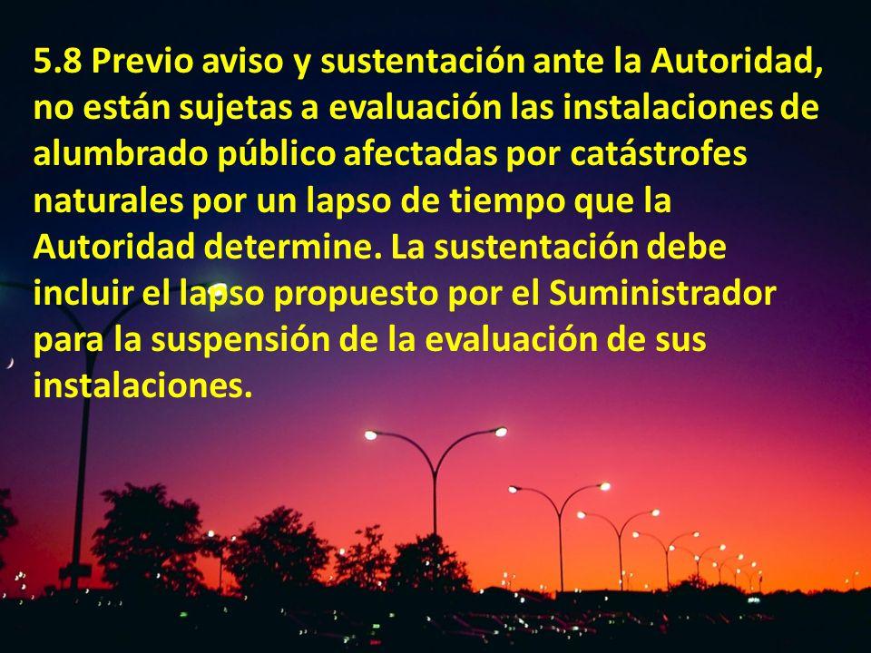 5.8 Previo aviso y sustentación ante la Autoridad, no están sujetas a evaluación las instalaciones de alumbrado público afectadas por catástrofes natu