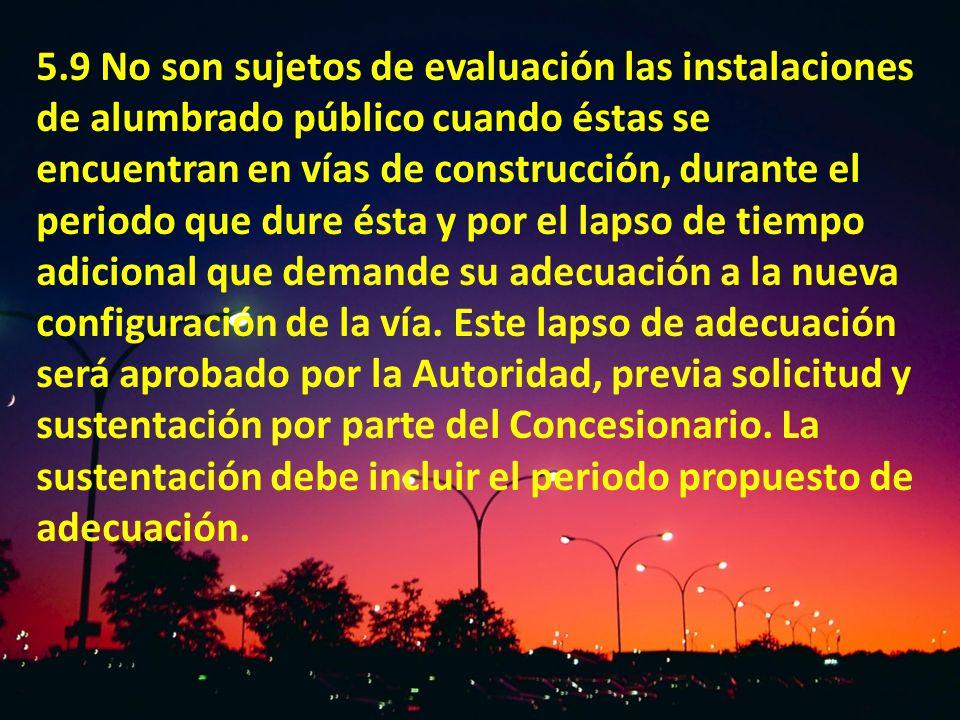 5.9 No son sujetos de evaluación las instalaciones de alumbrado público cuando éstas se encuentran en vías de construcción, durante el periodo que dur