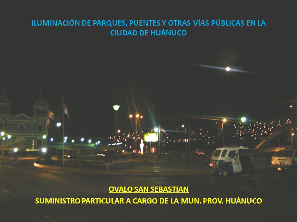 ILUMINACIÓN DE PARQUES, PUENTES Y OTRAS VÍAS PÚBLICAS EN LA CIUDAD DE HUÁNUCO OVALO SAN SEBASTIAN SUMINISTRO PARTICULAR A CARGO DE LA MUN. PROV. HUÁNU