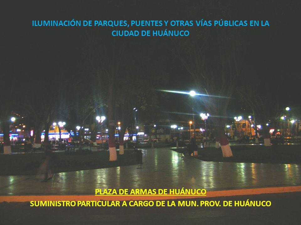 ILUMINACIÓN DE PARQUES, PUENTES Y OTRAS VÍAS PÚBLICAS EN LA CIUDAD DE HUÁNUCO PLAZA DE ARMAS DE HUÁNUCO SUMINISTRO PARTICULAR A CARGO DE LA MUN. PROV.