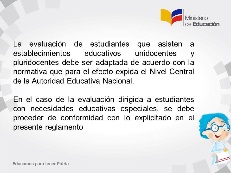 La evaluación de estudiantes que asisten a establecimientos educativos unidocentes y pluridocentes debe ser adaptada de acuerdo con la normativa que para el efecto expida el Nivel Central de la Autoridad Educativa Nacional.