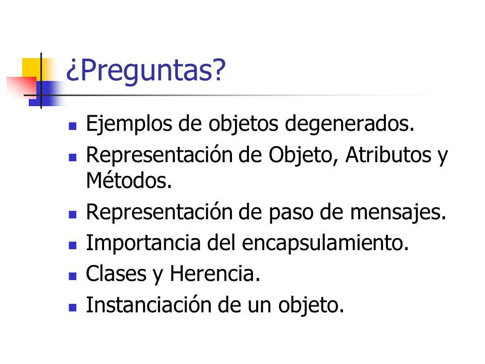 ¿Preguntas? Ejemplos de objetos degenerados. Representación de Objeto, Atributos y Métodos. Representación de paso de mensajes. Importancia del encaps