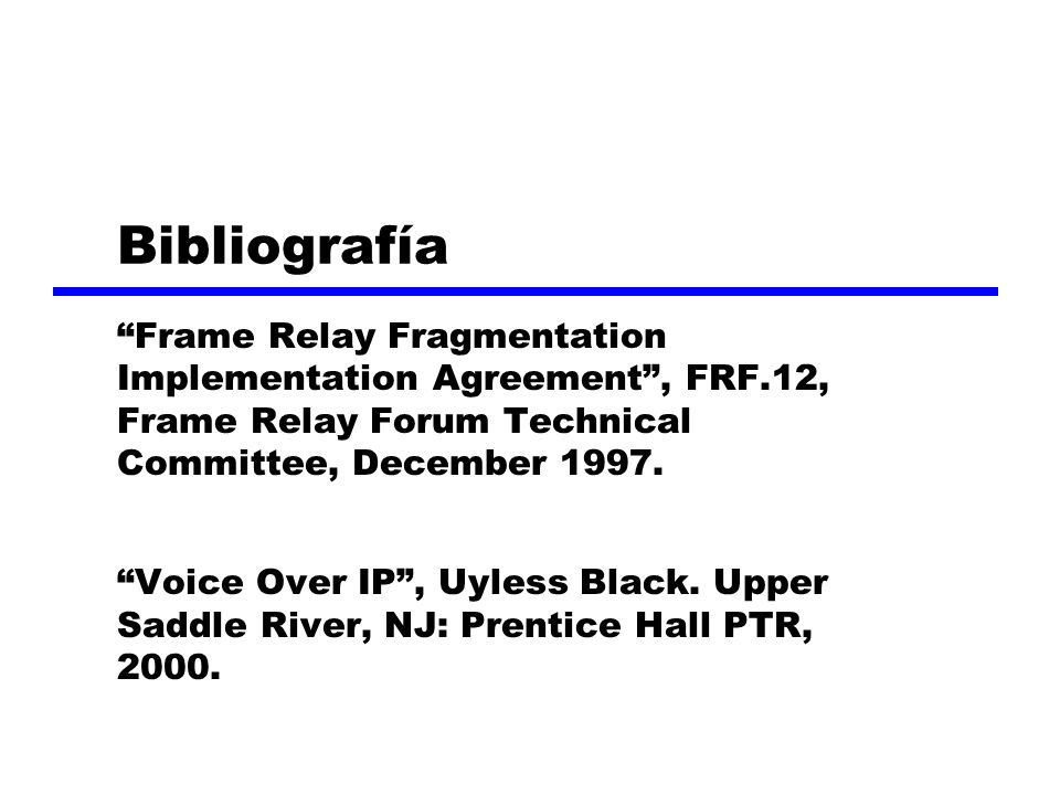 Bibliografía Frame Relay Fragmentation Implementation Agreement, FRF.12, Frame Relay Forum Technical Committee, December 1997.