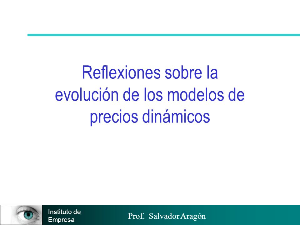 Prof. Salvador Aragón Instituto de Empresa Reflexiones sobre la evolución de los modelos de precios dinámicos