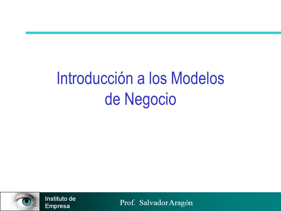 Prof. Salvador Aragón Instituto de Empresa Introducción a los Modelos de Negocio