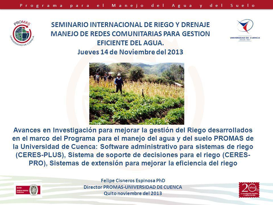 Programa para el Manejo del Agua y del Suelo Felipe Cisneros Espinosa PhD Director PROMAS-UNIVERSIDAD DE CUENCA Quito noviembre del 2013 Avances en Investigación para mejorar la gestión del Riego desarrollados en el marco del Programa para el manejo del agua y del suelo PROMAS de la Universidad de Cuenca: Software administrativo para sistemas de riego (CERES-PLUS), Sistema de soporte de decisiones para el riego (CERES- PRO), Sistemas de extensión para mejorar la eficiencia del riego SEMINARIO INTERNACIONAL DE RIEGO Y DRENAJE MANEJO DE REDES COMUNITARIAS PARA GESTION EFICIENTE DEL AGUA.