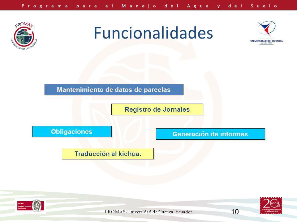 Programa para el Manejo del Agua y del Suelo PROMAS-Universidad de Cuenca, Ecuador 10 Generación de informes Obligaciones Mantenimiento de datos de parcelas Registro de Jornales Traducción al kichua.