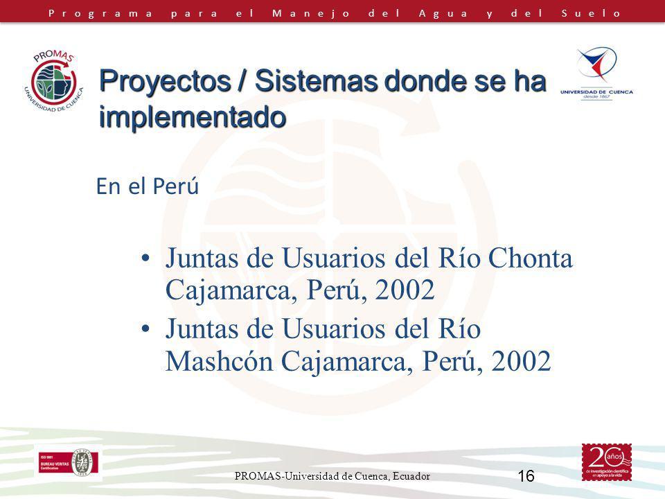 Programa para el Manejo del Agua y del Suelo PROMAS-Universidad de Cuenca, Ecuador 16 En el Perú Juntas de Usuarios del Río Chonta Cajamarca, Perú, 2002 Juntas de Usuarios del Río Mashcón Cajamarca, Perú, 2002 Proyectos / Sistemas donde se ha implementado
