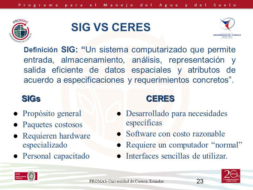Programa para el Manejo del Agua y del Suelo PROMAS-Universidad de Cuenca, Ecuador 23 SIG VS CERES Definición SIG: Un sistema computarizado que permite entrada, almacenamiento, análisis, representación y salida eficiente de datos espaciales y atributos de acuerdo a especificaciones y requerimientos concretos.