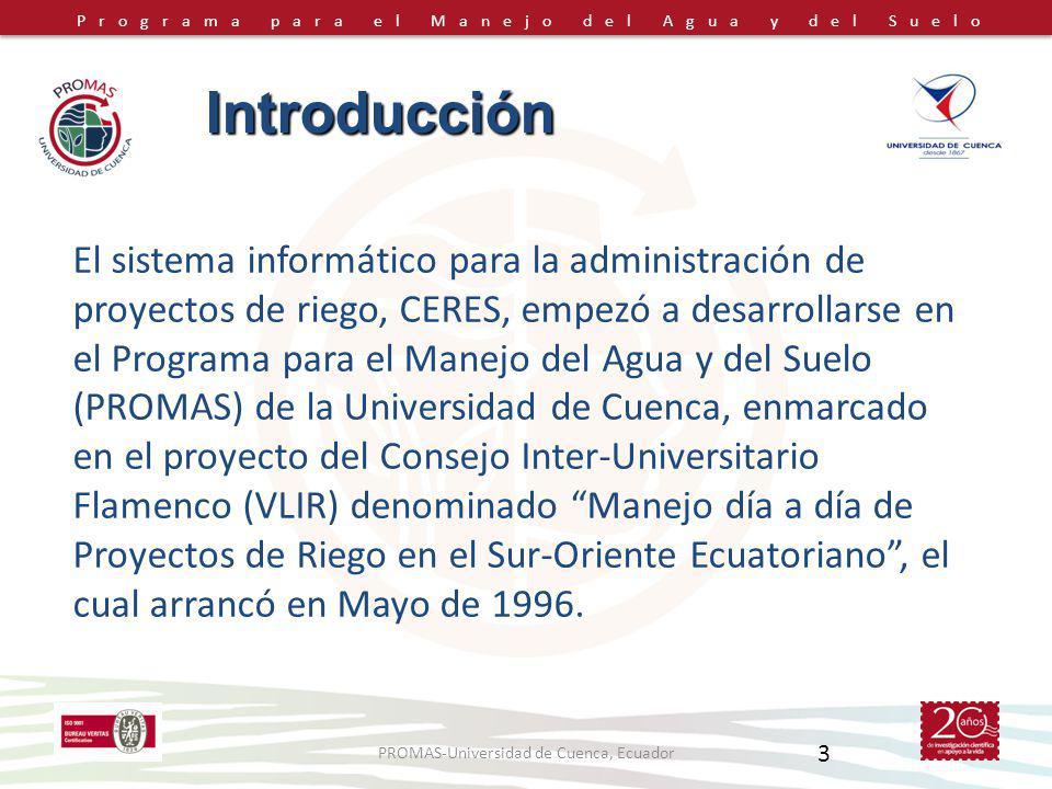 Programa para el Manejo del Agua y del Suelo PROMAS-Universidad de Cuenca, Ecuador 3 El sistema informático para la administración de proyectos de riego, CERES, empezó a desarrollarse en el Programa para el Manejo del Agua y del Suelo (PROMAS) de la Universidad de Cuenca, enmarcado en el proyecto del Consejo Inter-Universitario Flamenco (VLIR) denominado Manejo día a día de Proyectos de Riego en el Sur-Oriente Ecuatoriano, el cual arrancó en Mayo de 1996.