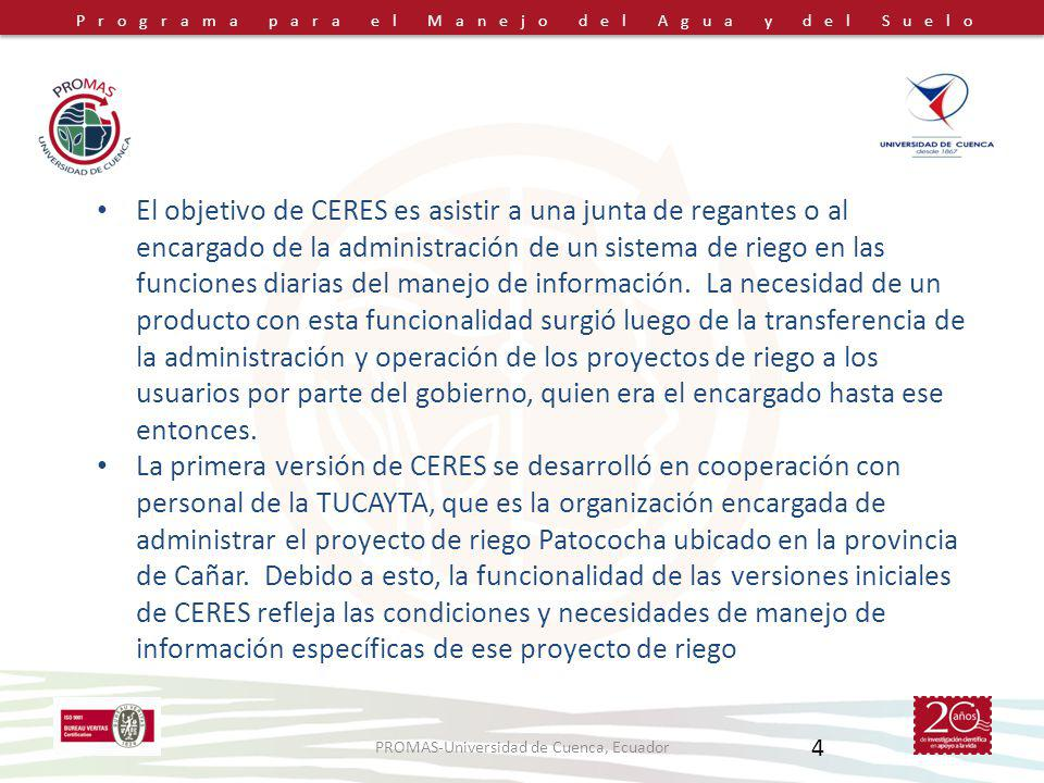 Programa para el Manejo del Agua y del Suelo PROMAS-Universidad de Cuenca, Ecuador 4 El objetivo de CERES es asistir a una junta de regantes o al encargado de la administración de un sistema de riego en las funciones diarias del manejo de información.