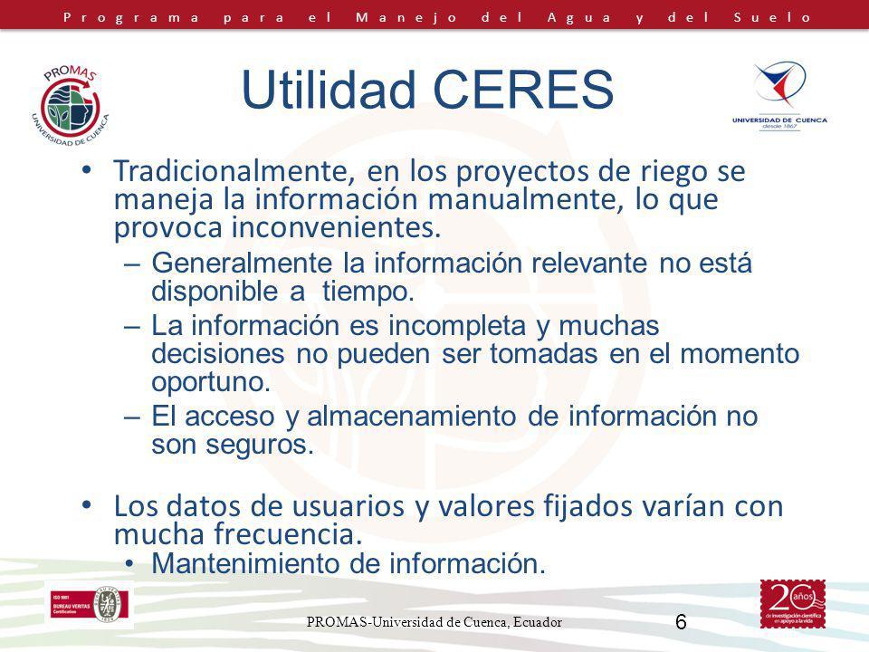 Programa para el Manejo del Agua y del Suelo PROMAS-Universidad de Cuenca, Ecuador 6 Utilidad CERES Tradicionalmente, en los proyectos de riego se maneja la información manualmente, lo que provoca inconvenientes.
