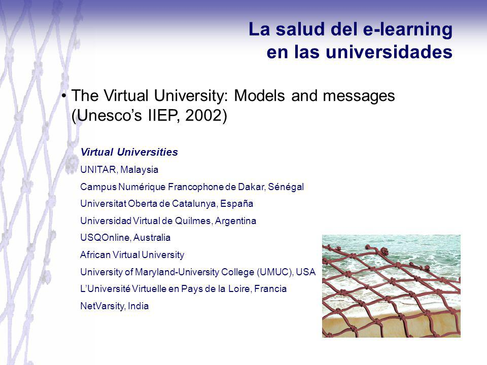 The Virtual University: Models and messages (Unescos IIEP, 2002) La salud del e-learning en las universidades Virtual Universities UNITAR, Malaysia Campus Numérique Francophone de Dakar, Sénégal Universitat Oberta de Catalunya, España Universidad Virtual de Quilmes, Argentina USQOnline, Australia African Virtual University University of Maryland-University College (UMUC), USA LUniversité Virtuelle en Pays de la Loire, Francia NetVarsity, India