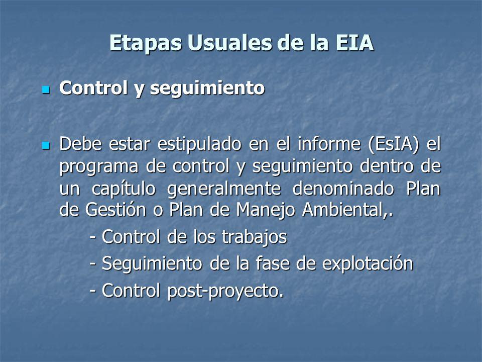 Etapas Usuales de la EIA Control y seguimiento Control y seguimiento Debe estar estipulado en el informe (EsIA) el programa de control y seguimiento dentro de un capítulo generalmente denominado Plan de Gestión o Plan de Manejo Ambiental,.
