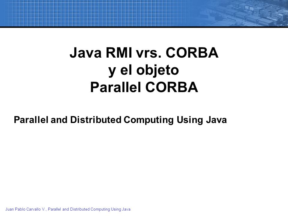 Juan Pablo Carvallo V., Parallel and Distributed Computing Using Java CORBAJava/RMI Uses the Internet Inter-ORB Protocol(IIOP) as its underlying remoting protocol Uses the Java Remote Method Protocol(JRMP) as its underlying remoting protocol (at least for now) When a client object needs to activate a server object, it binds to a naming or a trader service When a client object needs a server object reference, it has to do a lookup() on the remote server object s URL name.