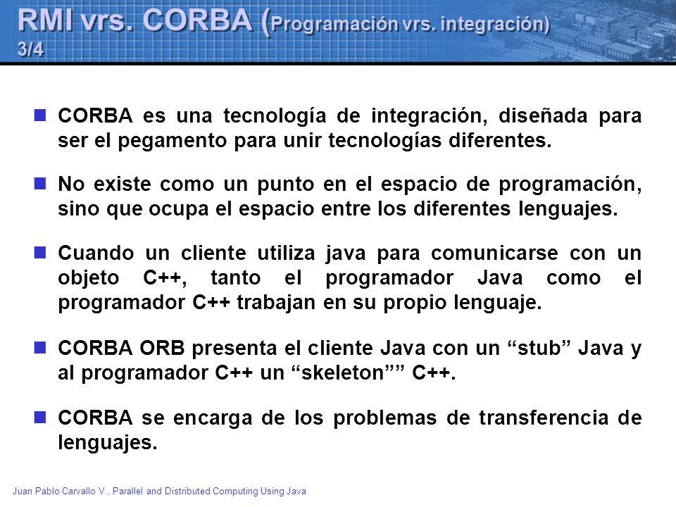 Juan Pablo Carvallo V., Parallel and Distributed Computing Using Java RMI vrs. CORBA ( Programación vrs. integración) 3/4 CORBA es una tecnología de i