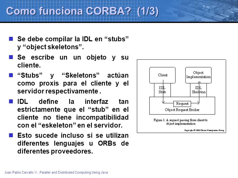 Juan Pablo Carvallo V., Parallel and Distributed Computing Using Java Como funciona CORBA? (1/3) Se debe compilar la IDL en stubs y object skeletons.