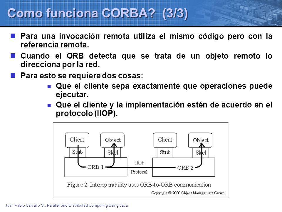 Juan Pablo Carvallo V., Parallel and Distributed Computing Using Java Como funciona CORBA? (3/3) Para una invocación remota utiliza el mismo código pe