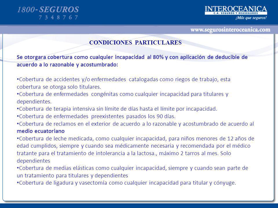 CONDICIONES PARTICULARES Se otorgara cobertura como cualquier incapacidad al 80% y con aplicación de deducible de acuerdo a lo razonable y acostumbrad