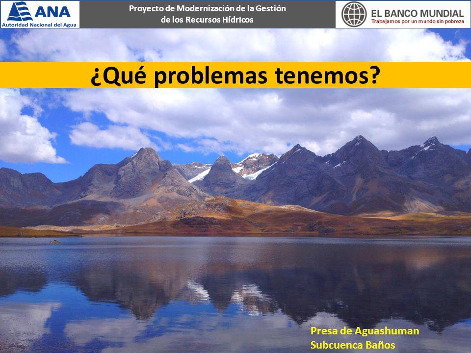 Proyecto de Modernización de la Gestión de los Recursos Hídricos ¿Qué problemas tenemos? Presa de Aguashuman Subcuenca Baños