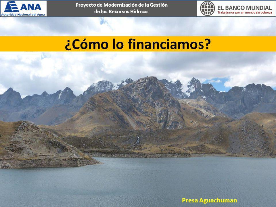 Proyecto de Modernización de la Gestión de los Recursos Hídricos ¿Cómo lo financiamos? Presa Aguachuman