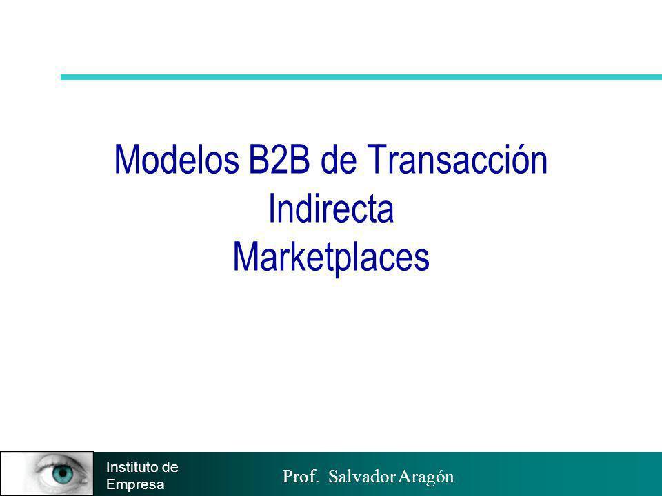 Prof. Salvador Aragón Instituto de Empresa Modelos B2B de Transacción Indirecta Marketplaces