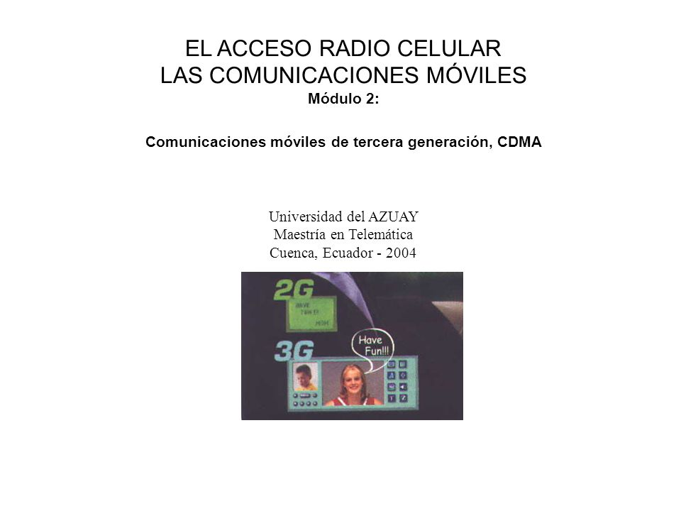 3G EL ACCESO RADIO CELULAR LAS COMUNICACIONES MÓVILES Módulo 2: Comunicaciones móviles de tercera generación, CDMA Universidad del AZUAY Maestría en Telemática Cuenca, Ecuador - 2004