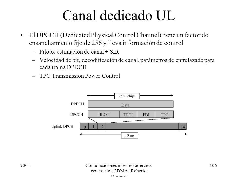 2004Comunicaciones móviles de tercera generación, CDMA - Roberto Murguet 106 Canal dedicado UL El DPCCH (Dedicated Physical Control Channel) tiene un factor de ensanchamiento fijo de 256 y lleva información de control –Piloto: estimación de canal + SIR –Velocidad de bit, decodificación de canal, parámetros de entrelazado para cada trama DPDCH –TPC Transmission Power Control