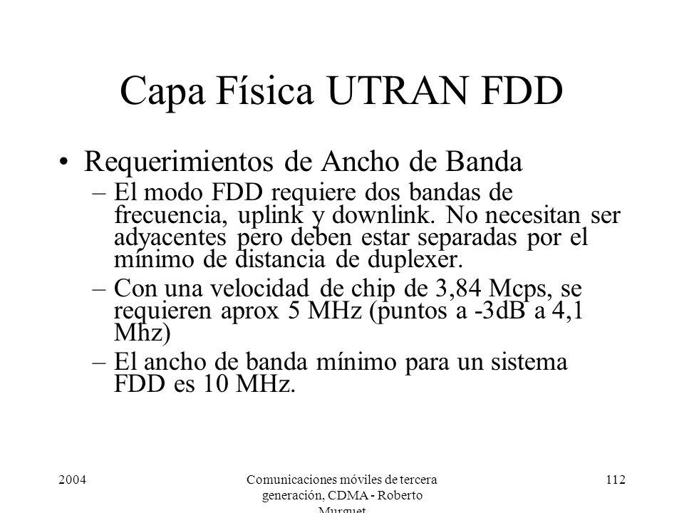 2004Comunicaciones móviles de tercera generación, CDMA - Roberto Murguet 112 Capa Física UTRAN FDD Requerimientos de Ancho de Banda –El modo FDD requiere dos bandas de frecuencia, uplink y downlink.
