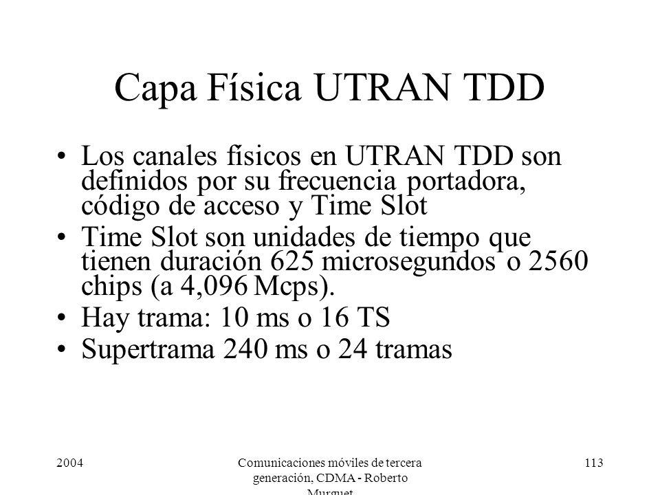 2004Comunicaciones móviles de tercera generación, CDMA - Roberto Murguet 113 Capa Física UTRAN TDD Los canales físicos en UTRAN TDD son definidos por su frecuencia portadora, código de acceso y Time Slot Time Slot son unidades de tiempo que tienen duración 625 microsegundos o 2560 chips (a 4,096 Mcps).