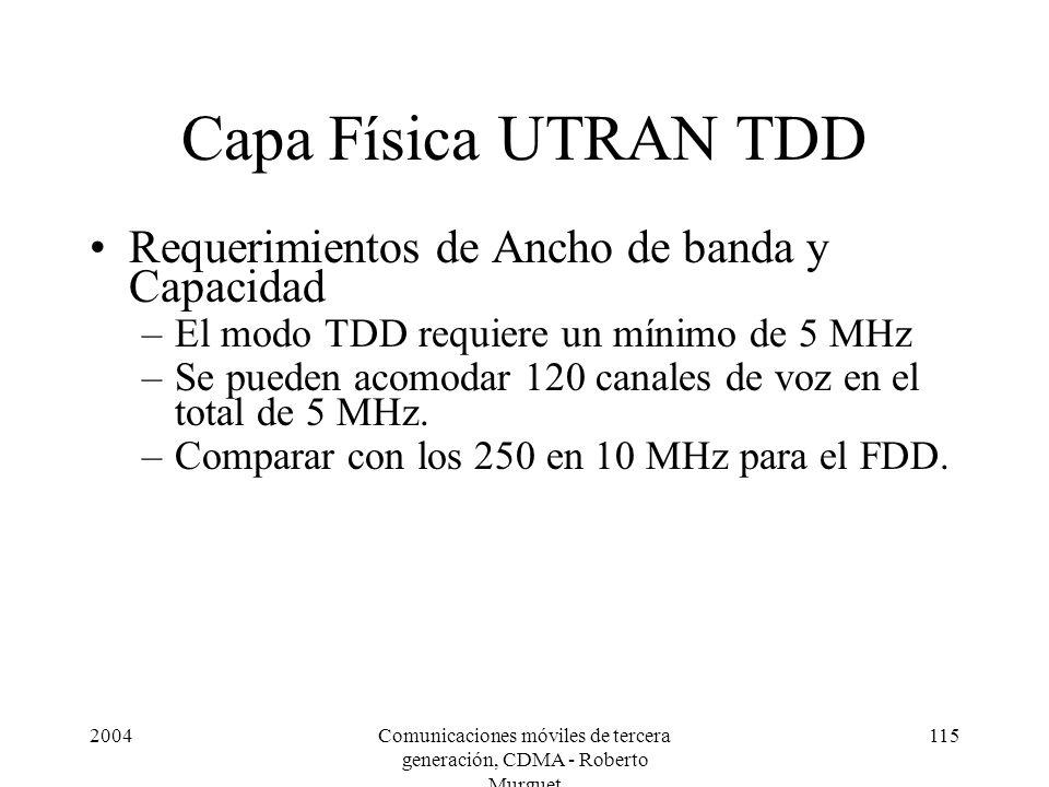2004Comunicaciones móviles de tercera generación, CDMA - Roberto Murguet 115 Capa Física UTRAN TDD Requerimientos de Ancho de banda y Capacidad –El modo TDD requiere un mínimo de 5 MHz –Se pueden acomodar 120 canales de voz en el total de 5 MHz.