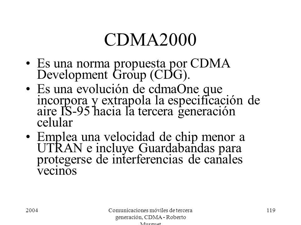 2004Comunicaciones móviles de tercera generación, CDMA - Roberto Murguet 119 CDMA2000 Es una norma propuesta por CDMA Development Group (CDG). Es una
