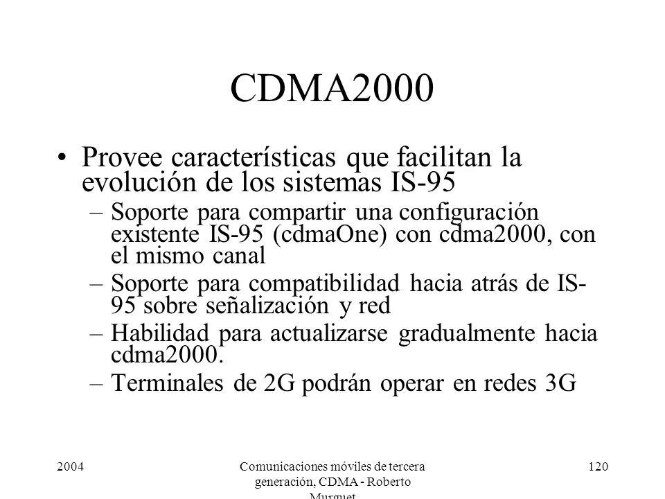 2004Comunicaciones móviles de tercera generación, CDMA - Roberto Murguet 120 CDMA2000 Provee características que facilitan la evolución de los sistemas IS-95 –Soporte para compartir una configuración existente IS-95 (cdmaOne) con cdma2000, con el mismo canal –Soporte para compatibilidad hacia atrás de IS- 95 sobre señalización y red –Habilidad para actualizarse gradualmente hacia cdma2000.