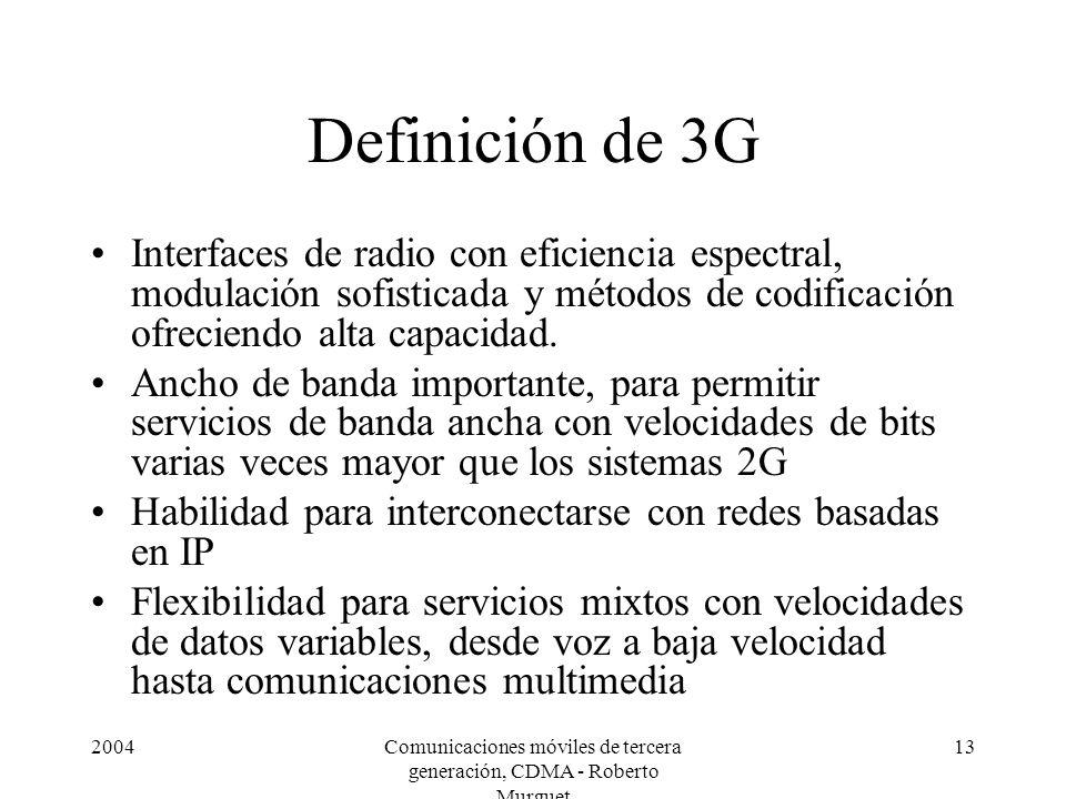 2004Comunicaciones móviles de tercera generación, CDMA - Roberto Murguet 13 Definición de 3G Interfaces de radio con eficiencia espectral, modulación sofisticada y métodos de codificación ofreciendo alta capacidad.