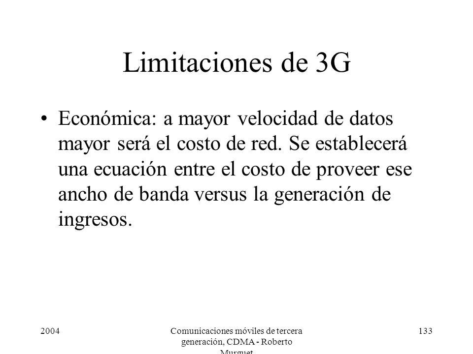 2004Comunicaciones móviles de tercera generación, CDMA - Roberto Murguet 133 Limitaciones de 3G Económica: a mayor velocidad de datos mayor será el costo de red.