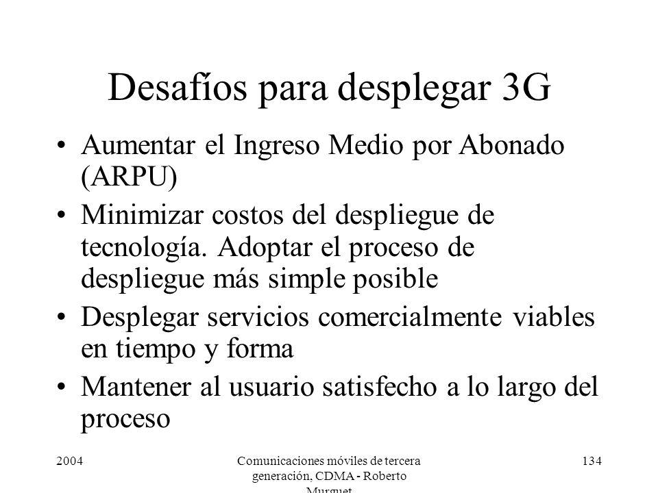2004Comunicaciones móviles de tercera generación, CDMA - Roberto Murguet 134 Desafíos para desplegar 3G Aumentar el Ingreso Medio por Abonado (ARPU) Minimizar costos del despliegue de tecnología.
