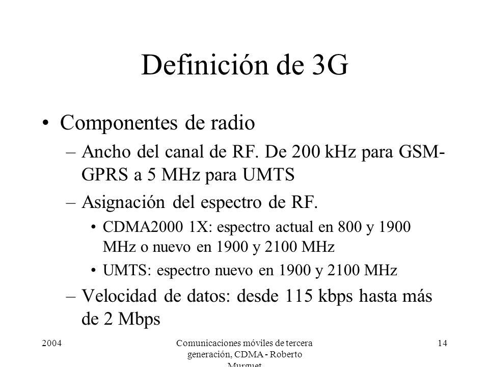 2004Comunicaciones móviles de tercera generación, CDMA - Roberto Murguet 14 Definición de 3G Componentes de radio –Ancho del canal de RF. De 200 kHz p