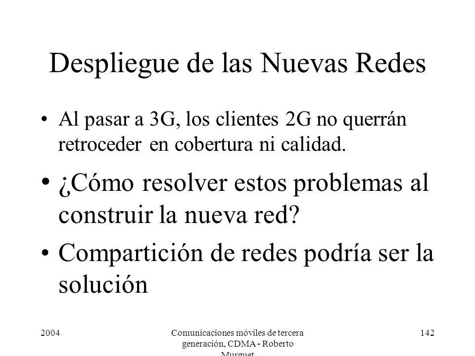 2004Comunicaciones móviles de tercera generación, CDMA - Roberto Murguet 142 Despliegue de las Nuevas Redes Al pasar a 3G, los clientes 2G no querrán retroceder en cobertura ni calidad.